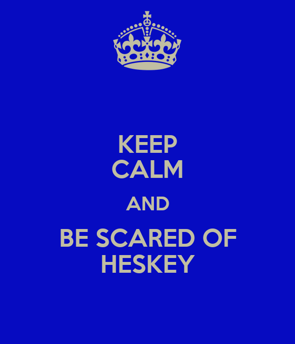 KEEP CALM AND BE SCARED OF HESKEY