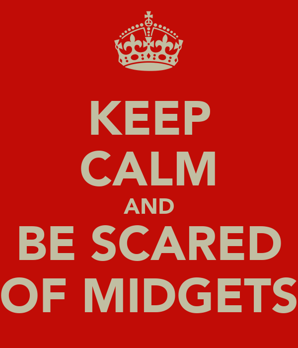 KEEP CALM AND BE SCARED OF MIDGETS