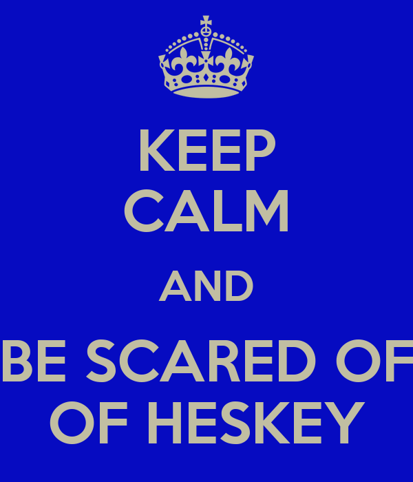 KEEP CALM AND BE SCARED OF OF HESKEY