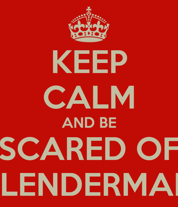 KEEP CALM AND BE SCARED OF SLENDERMAN