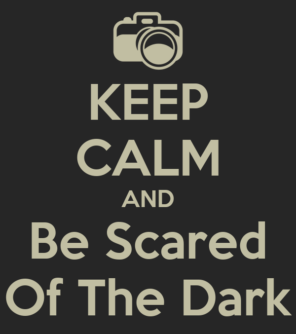 KEEP CALM AND Be Scared Of The Dark