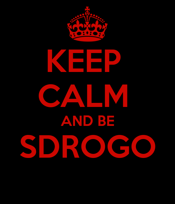 KEEP  CALM  AND BE SDROGO