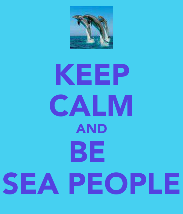 KEEP CALM AND BE  SEA PEOPLE