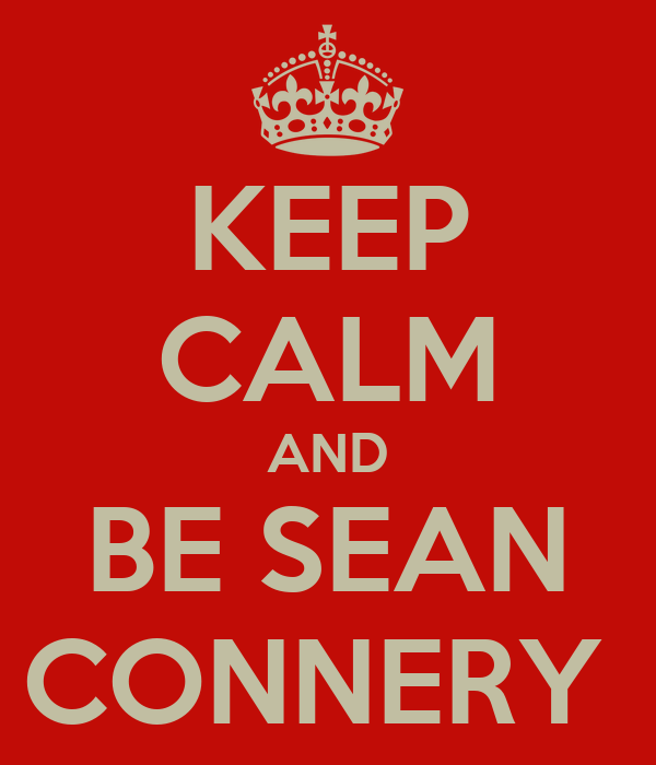 KEEP CALM AND BE SEAN CONNERY