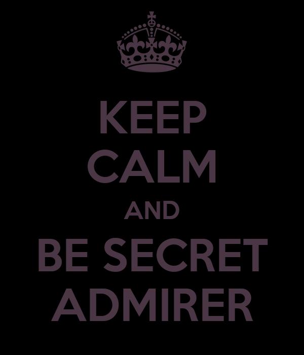 KEEP CALM AND BE SECRET ADMIRER