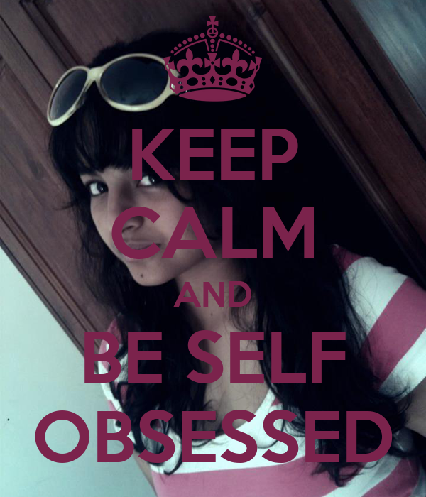 KEEP CALM AND BE SELF OBSESSED