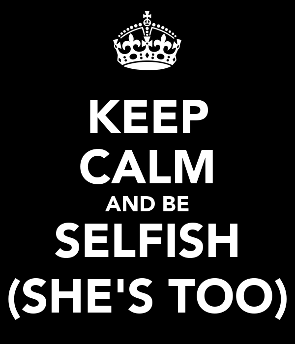KEEP CALM AND BE SELFISH (SHE'S TOO)