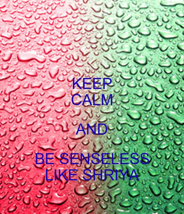 KEEP CALM AND BE SENSELESS LIKE SHRIYA