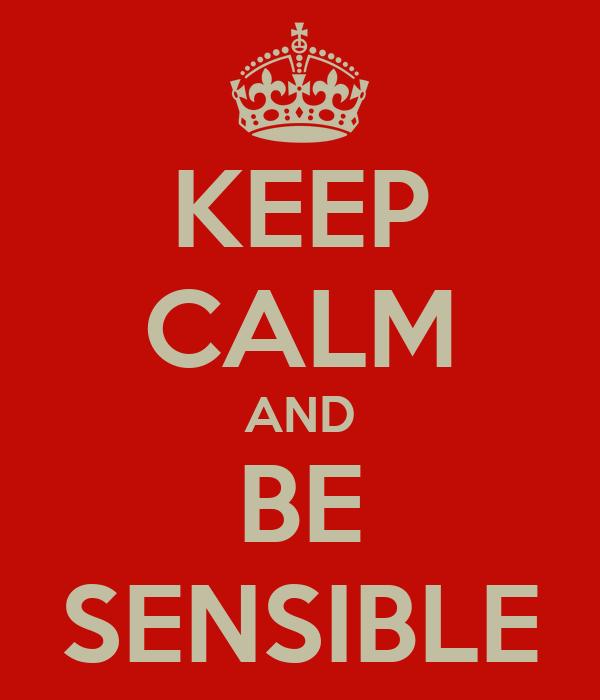 KEEP CALM AND BE SENSIBLE