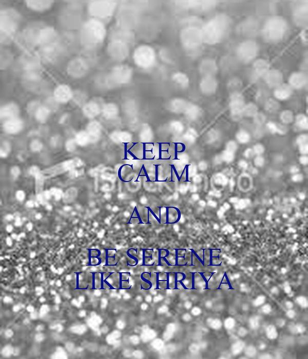 KEEP CALM AND BE SERENE LIKE SHRIYA