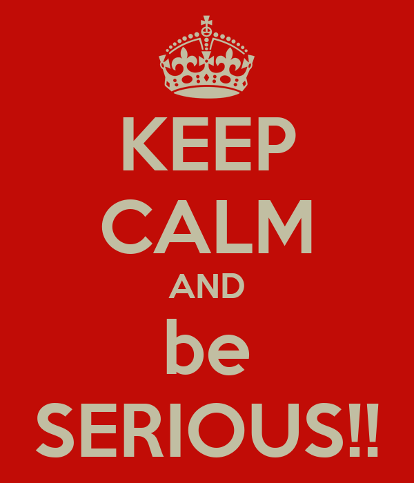 KEEP CALM AND be SERIOUS!!