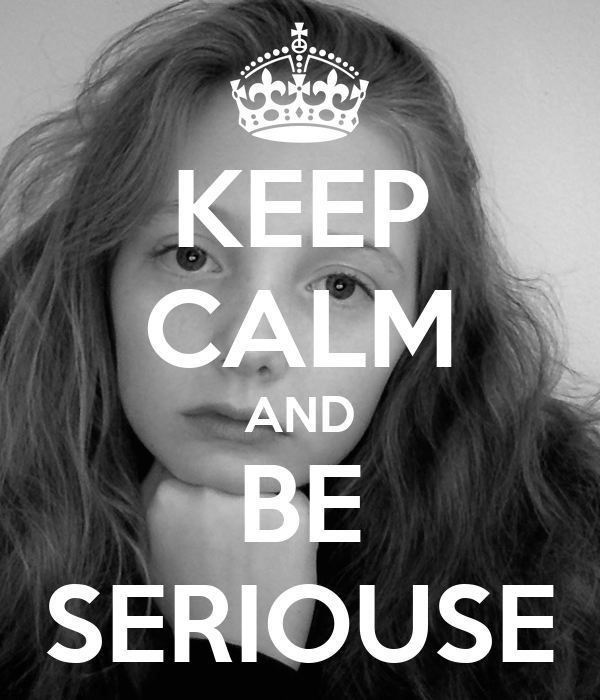 KEEP CALM AND BE SERIOUSE