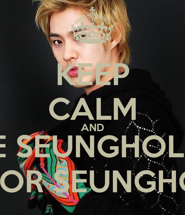 KEEP CALM AND BE SEUNGHOLIC FOR SEUNGHO