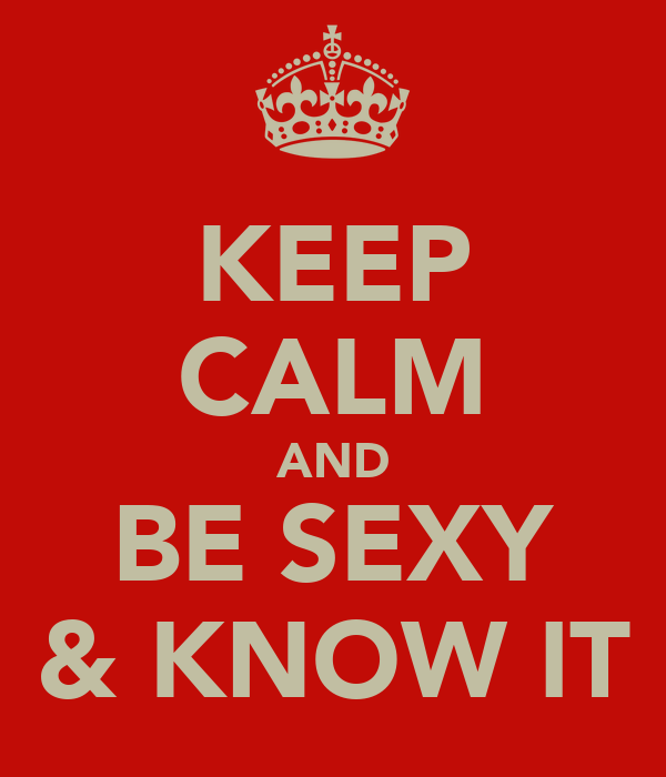 KEEP CALM AND BE SEXY & KNOW IT
