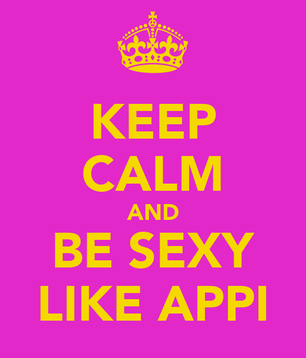 KEEP CALM AND BE SEXY LIKE APPI