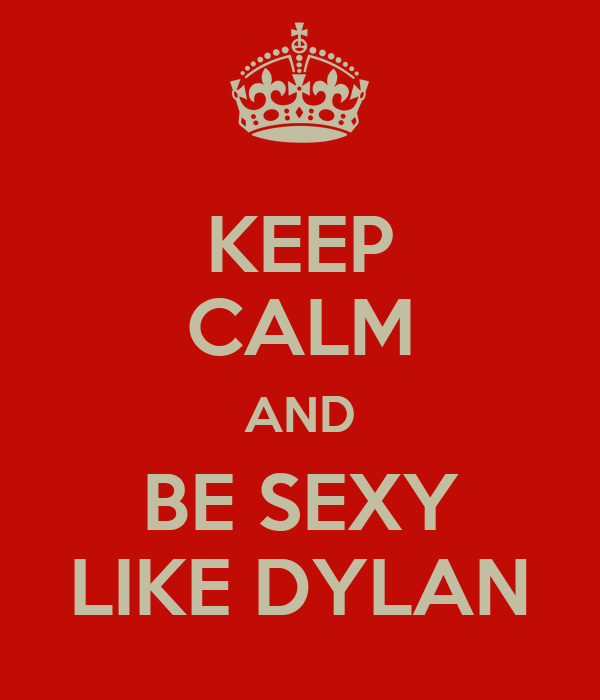 KEEP CALM AND BE SEXY LIKE DYLAN