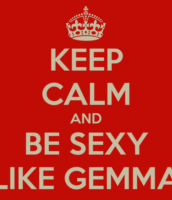 KEEP CALM AND BE SEXY LIKE GEMMA