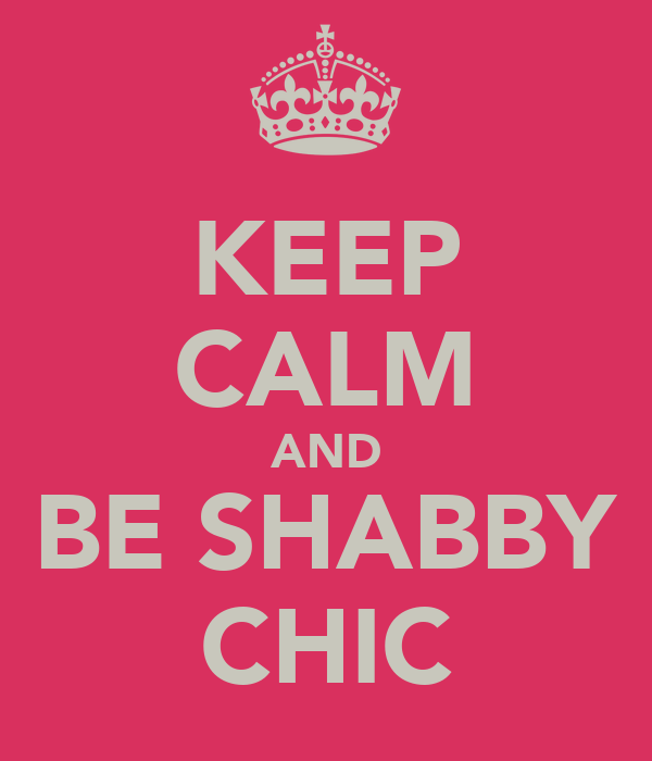 KEEP CALM AND BE SHABBY CHIC