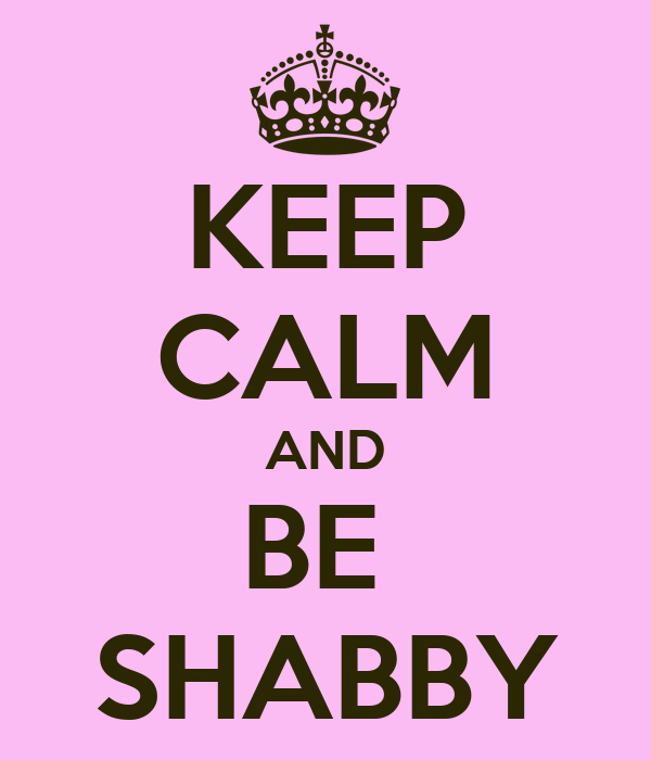 KEEP CALM AND BE  SHABBY