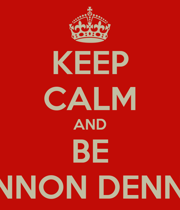 KEEP CALM AND BE SHANNON DENNARD