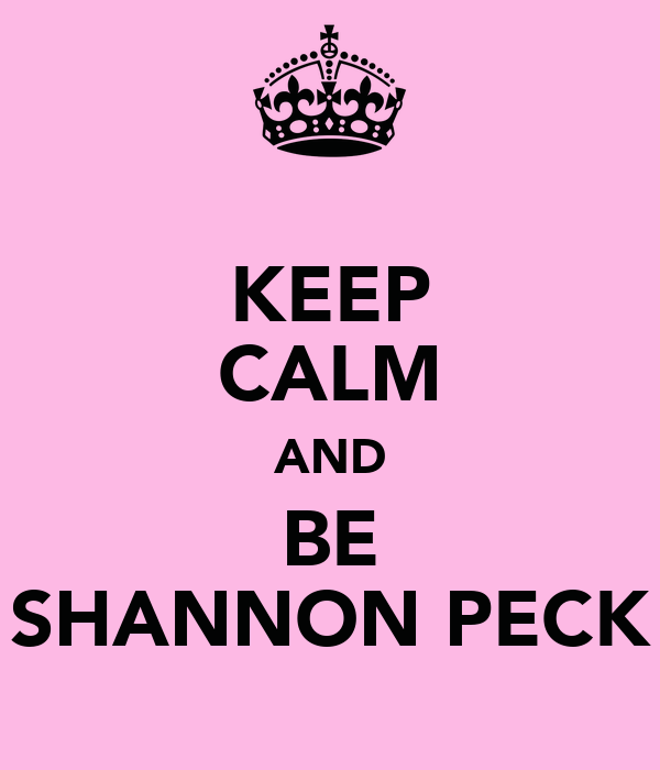 KEEP CALM AND BE SHANNON PECK