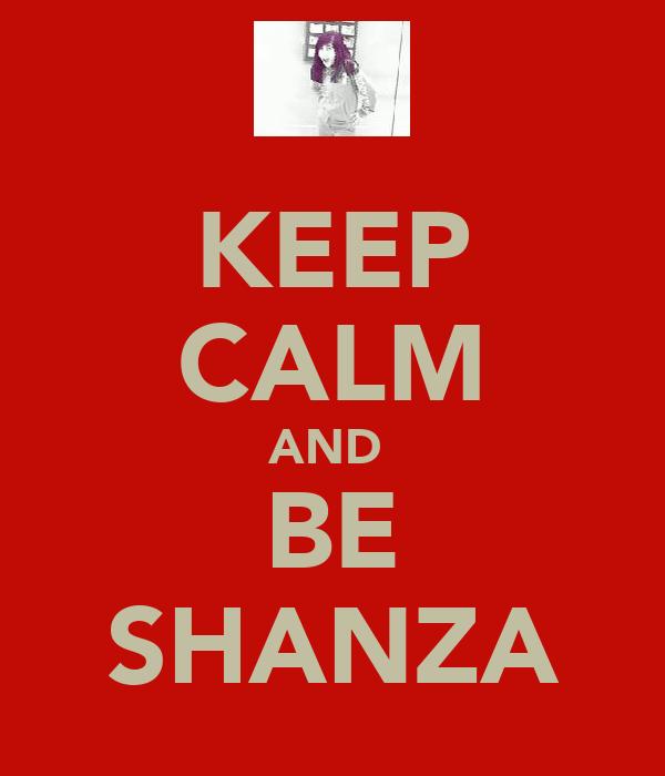 KEEP CALM AND  BE SHANZA
