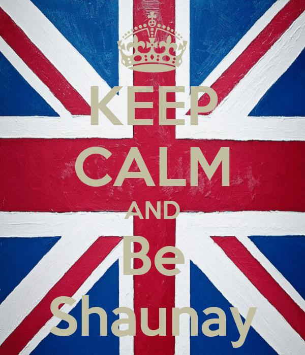 KEEP CALM AND Be Shaunay