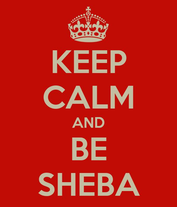 KEEP CALM AND BE SHEBA