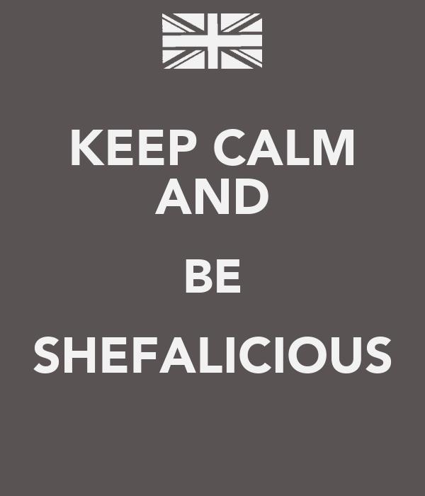 KEEP CALM AND BE SHEFALICIOUS