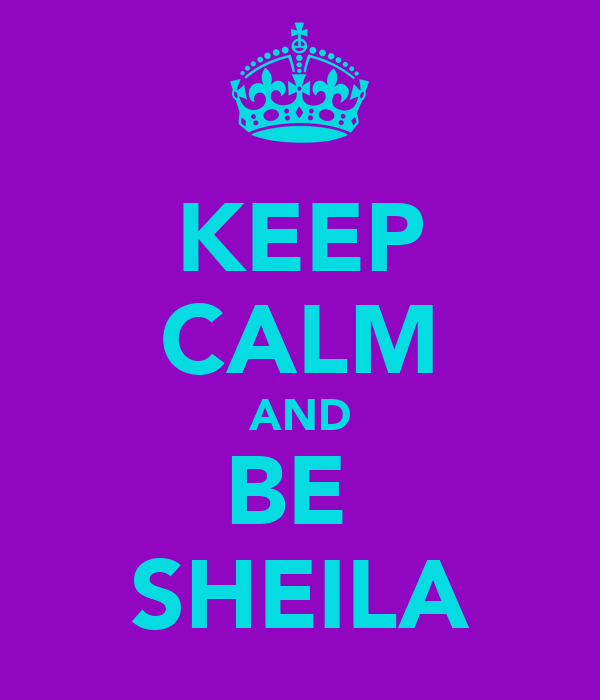 KEEP CALM AND BE  SHEILA