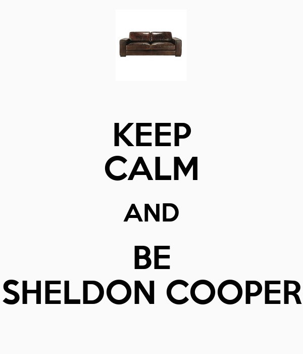 KEEP CALM AND BE SHELDON COOPER