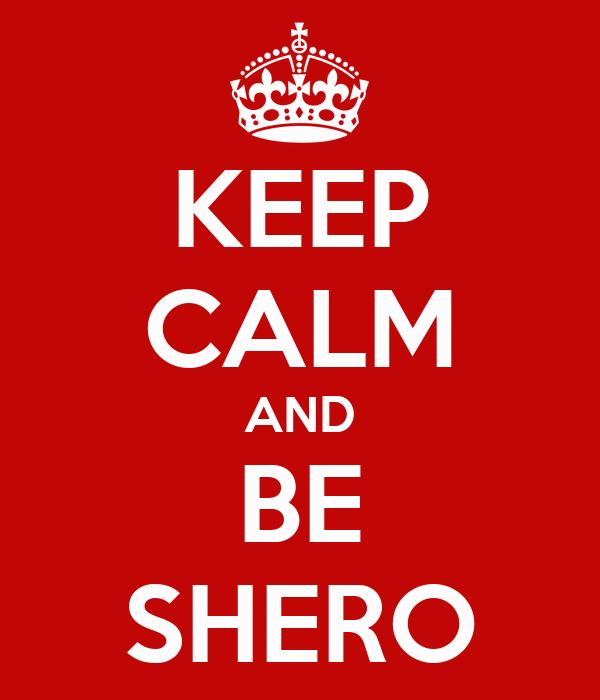 KEEP CALM AND BE SHERO