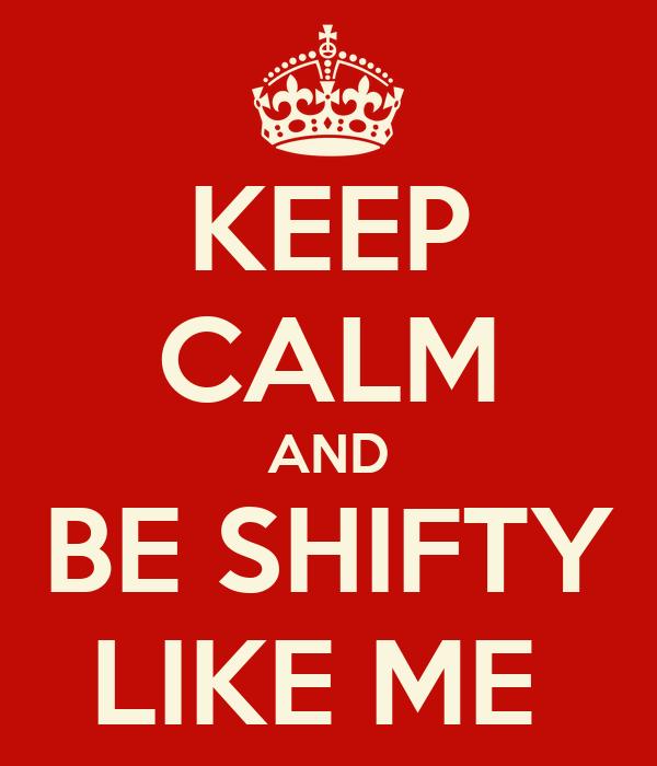 KEEP CALM AND BE SHIFTY LIKE ME