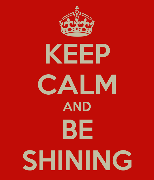 KEEP CALM AND BE SHINING
