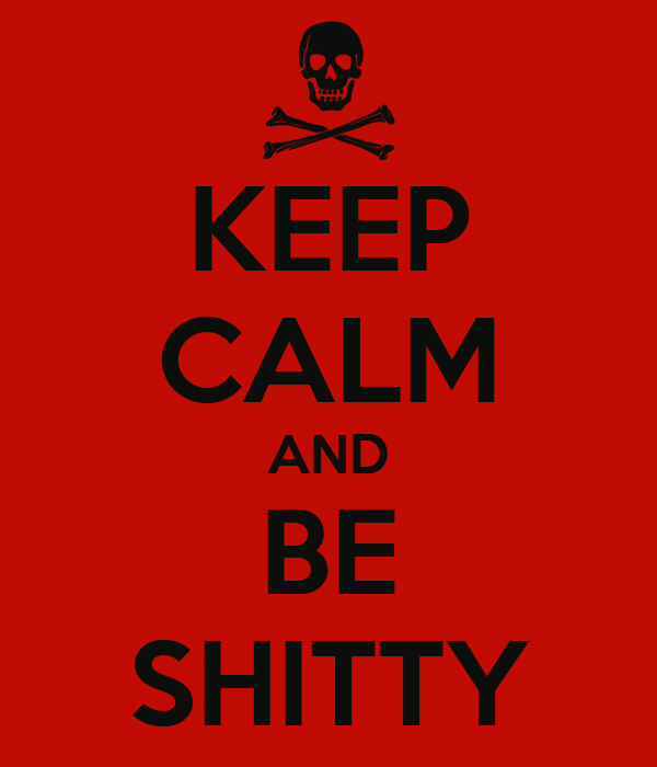 KEEP CALM AND BE SHITTY