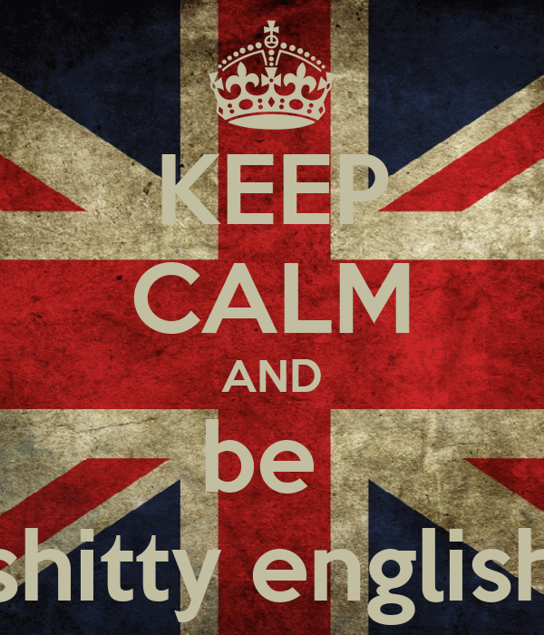 KEEP CALM AND be  shitty english