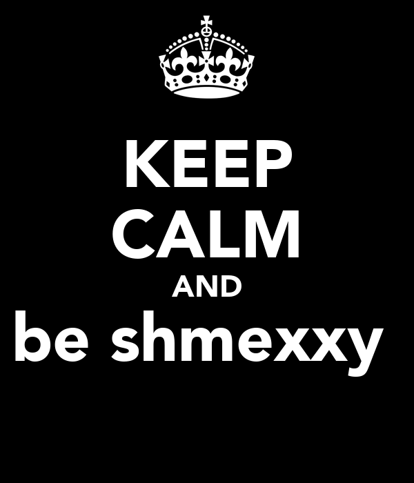 KEEP CALM AND be shmexxy