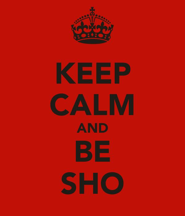 KEEP CALM AND BE SHO