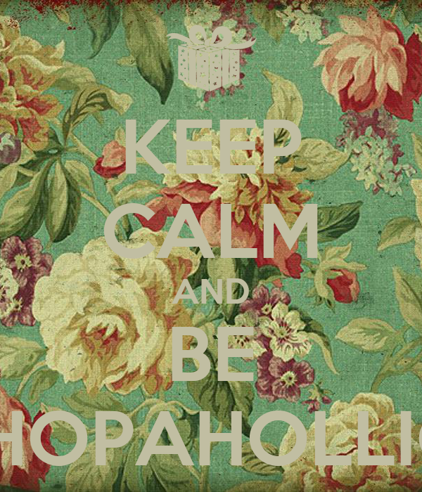 KEEP CALM AND BE SHOPAHOLLIC