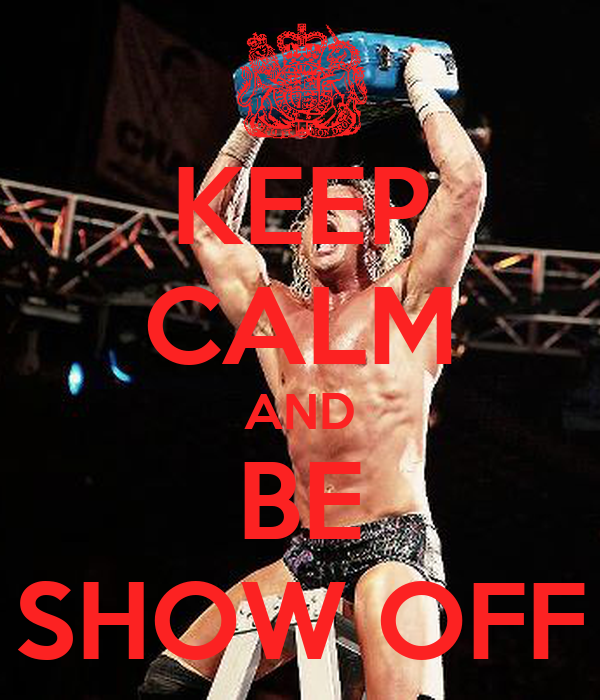 KEEP CALM AND BE SHOW OFF