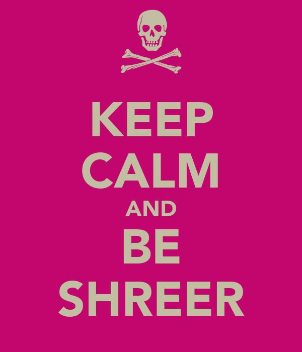KEEP CALM AND BE SHREER