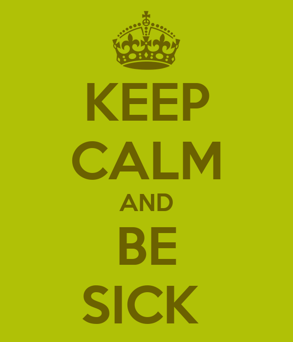 KEEP CALM AND BE SICK