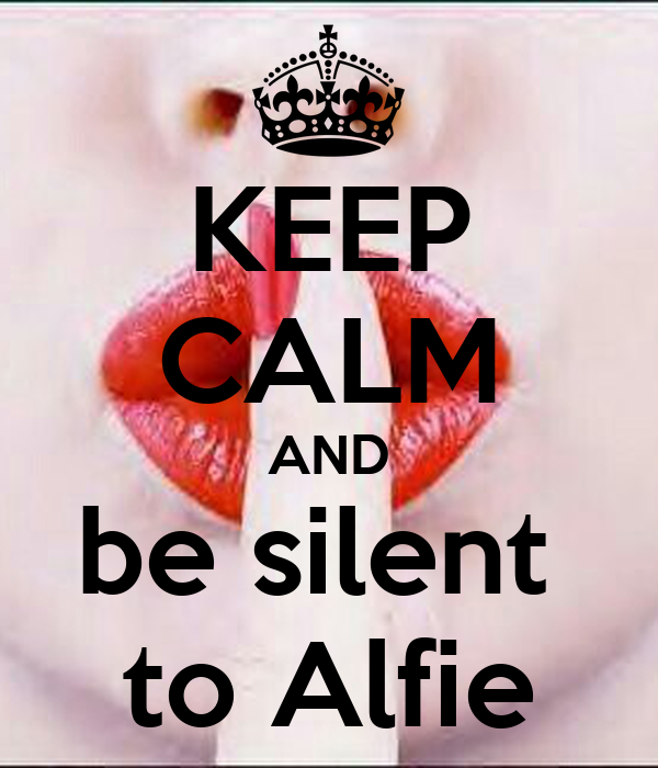 KEEP CALM AND be silent  to Alfie
