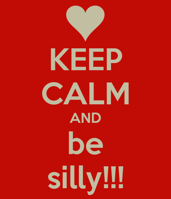 KEEP CALM AND be silly!!!