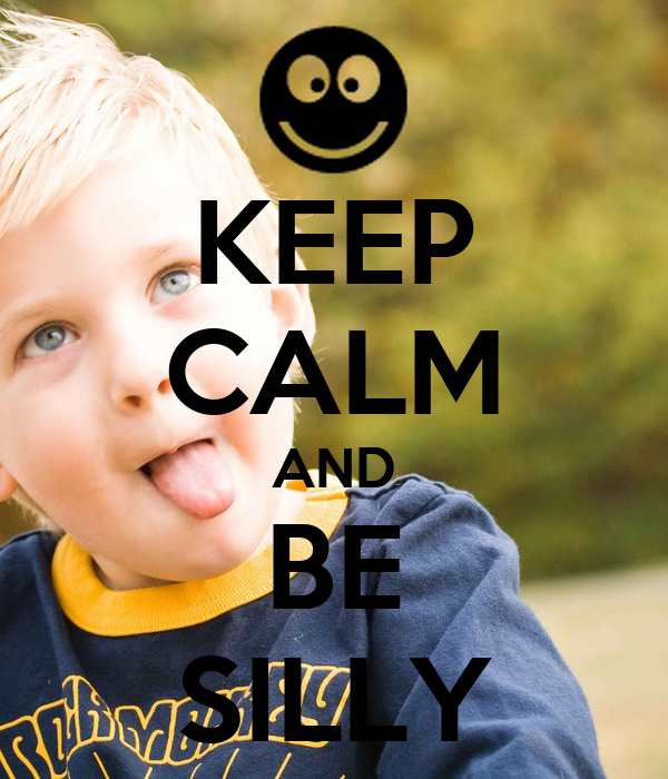 KEEP CALM AND BE SILLY