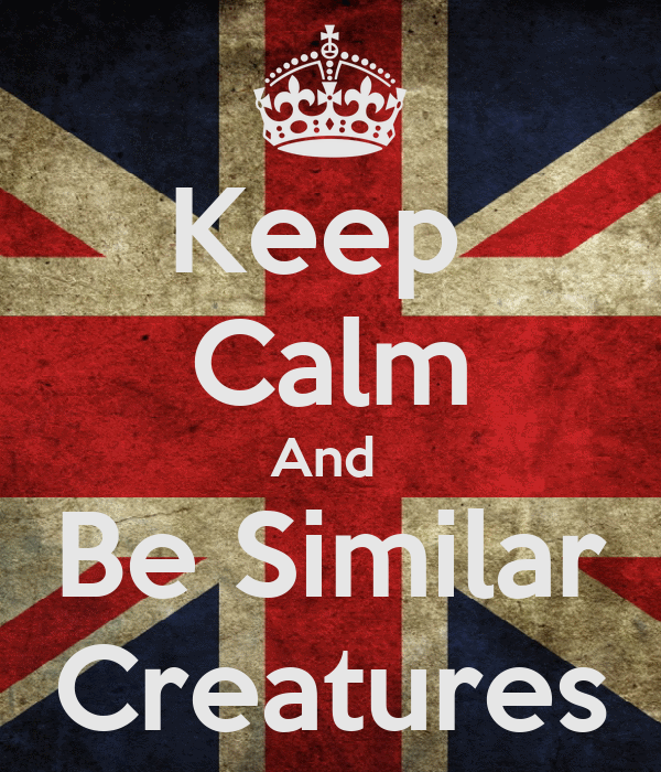 Keep  Calm And  Be Similar Creatures