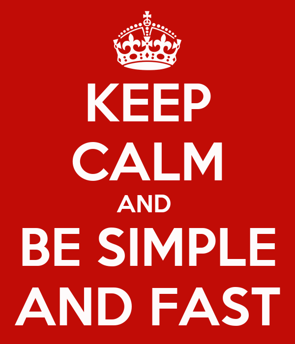 KEEP CALM AND  BE SIMPLE AND FAST