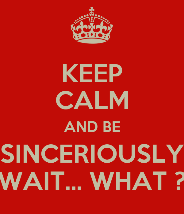 KEEP CALM AND BE SINCERIOUSLY WAIT... WHAT ?