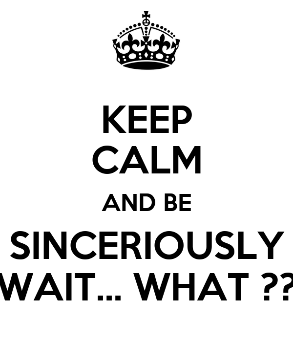 KEEP CALM AND BE SINCERIOUSLY WAIT... WHAT ??