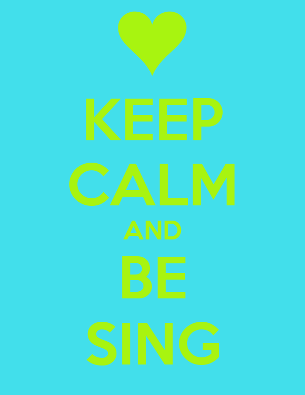 KEEP CALM AND BE SING